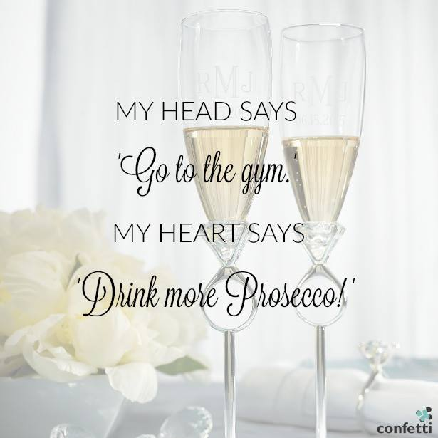 My head says go to the gym, but my heart says drink more Prosecco. | 11 Ways to Enjoy Prosecco on Your Wedding Day from Confetti.co.uk