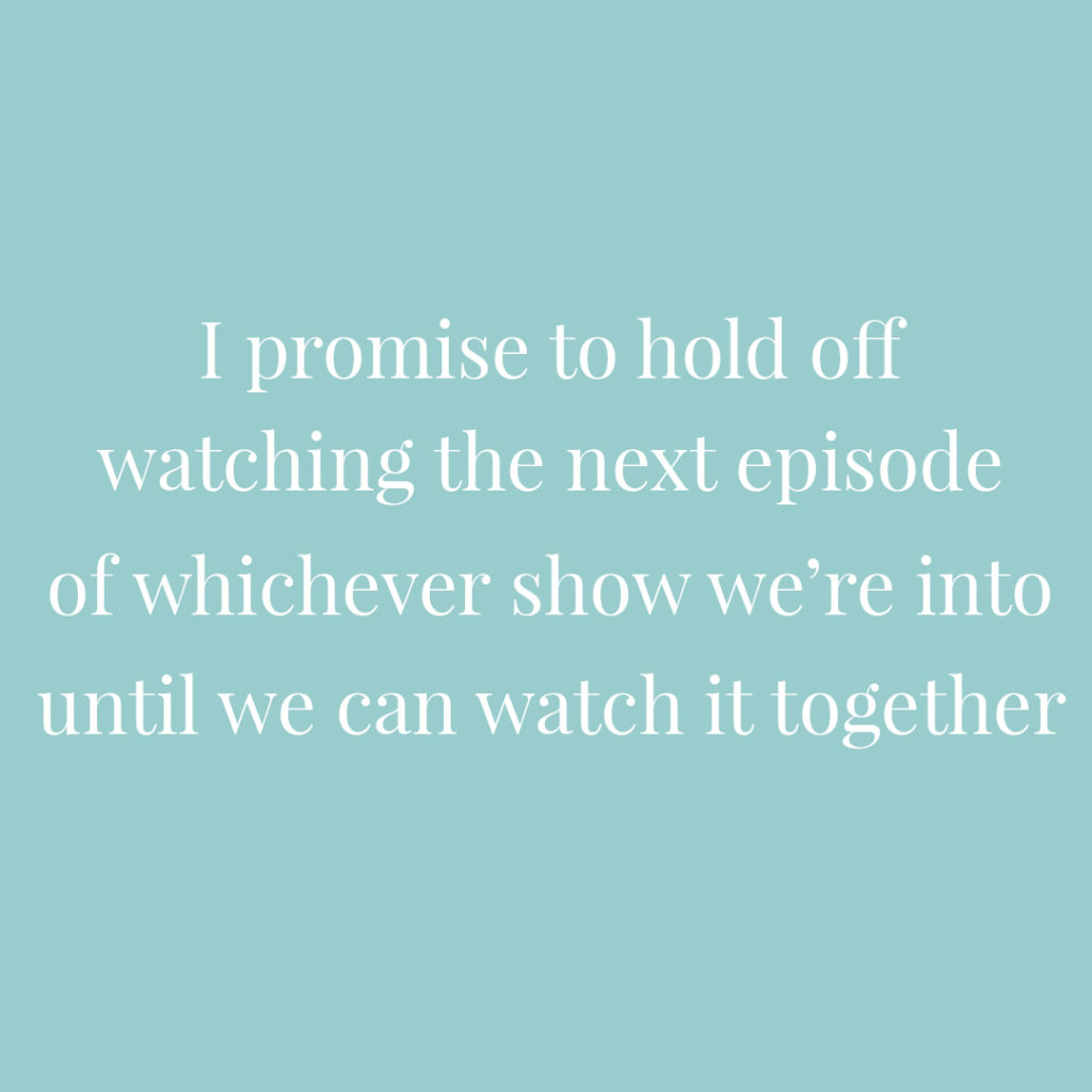 I promise I'll hold off watching the next episode of whichever show we're into until we can watch it together | Confetti.co.uk