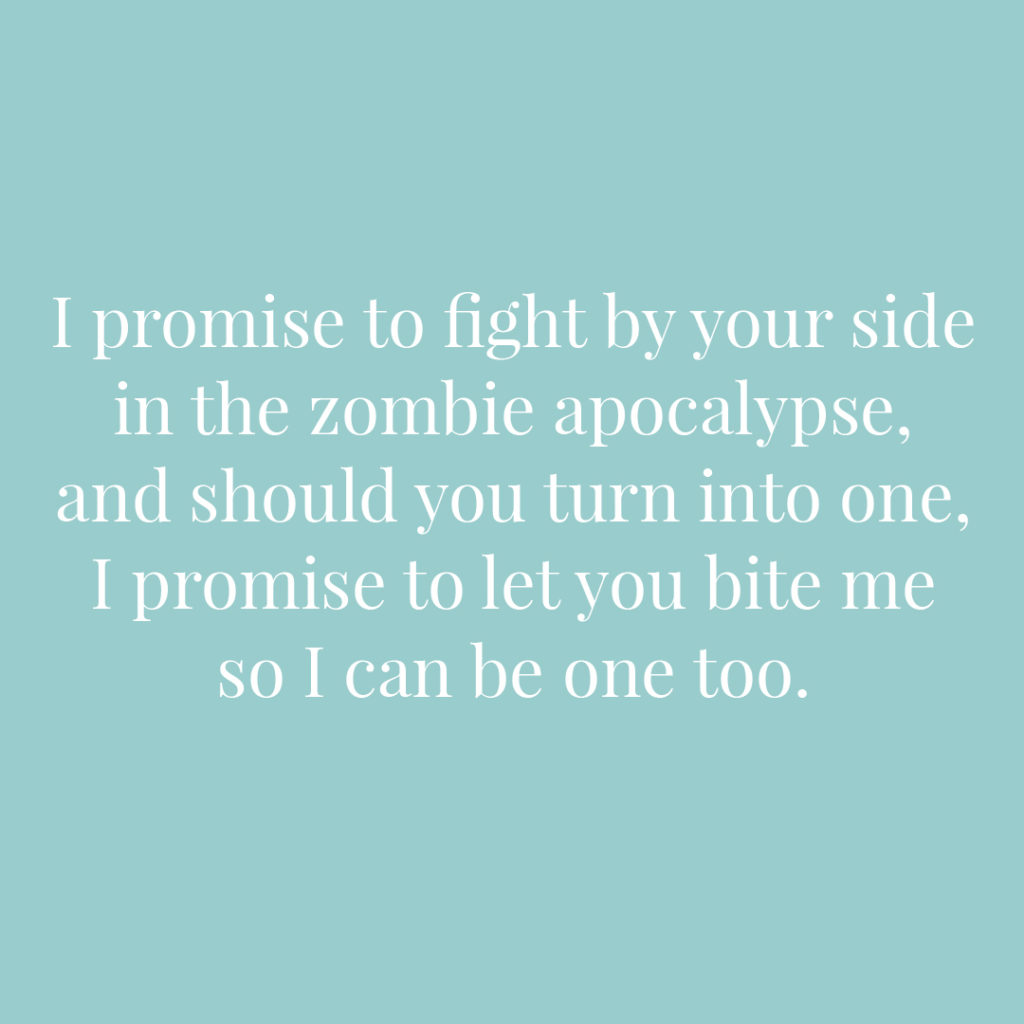 I promise to fight by your side in the zombie apocalypse and should you turn into one I promise to let you bite me so I can be one too | Confetti.co.uk