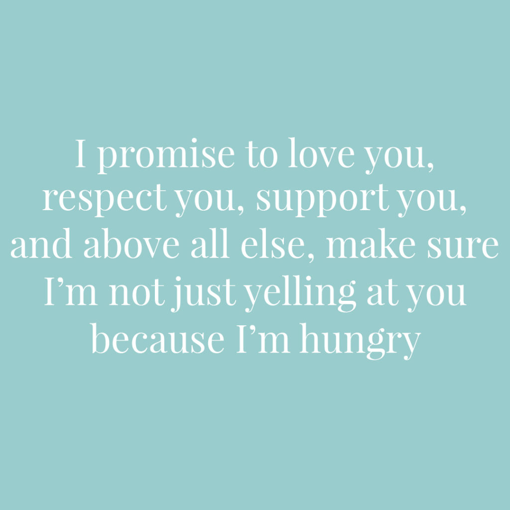I promise to love you respect you support you and above all else make sure I'm not just yelling at you because I'm hungry | Confetti.co.uk