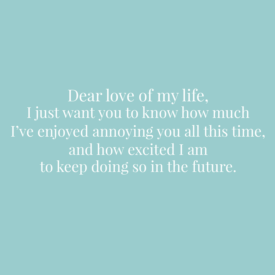Dear love of my life I just want you to know how much I've enjoyed annoying you all this time and how excited I am to keep doing so in the future   Confetti.co.uk
