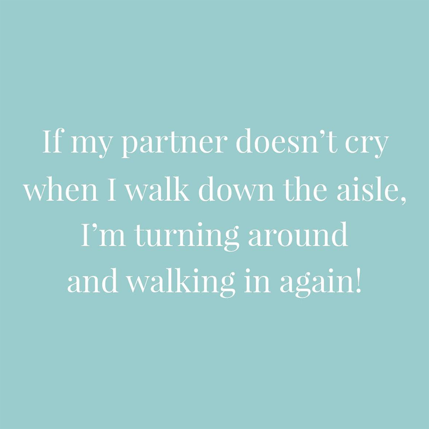 If my partner doesn't cry when I walk down the aisle I'm turning around and walking in again   Confetti.co.uk