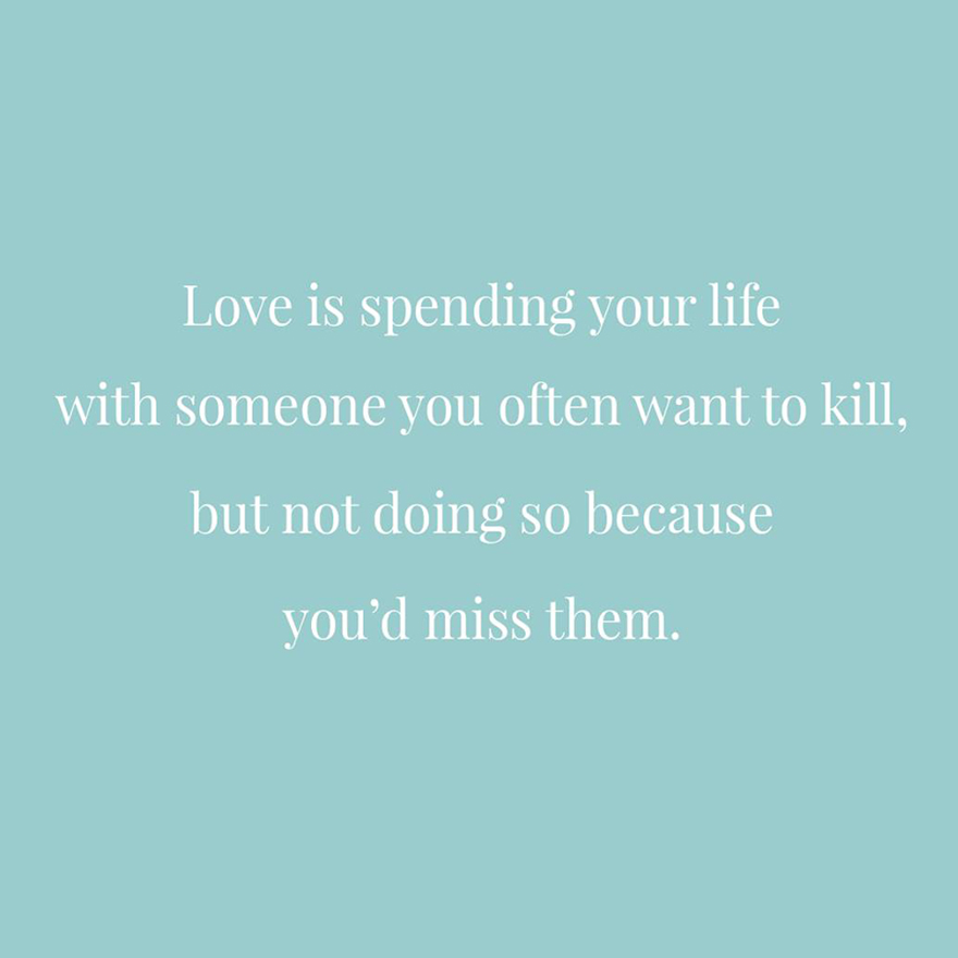 Love is spending your life with someone you often want to kill but not doing so because you'd miss them   Confetti.co.uk