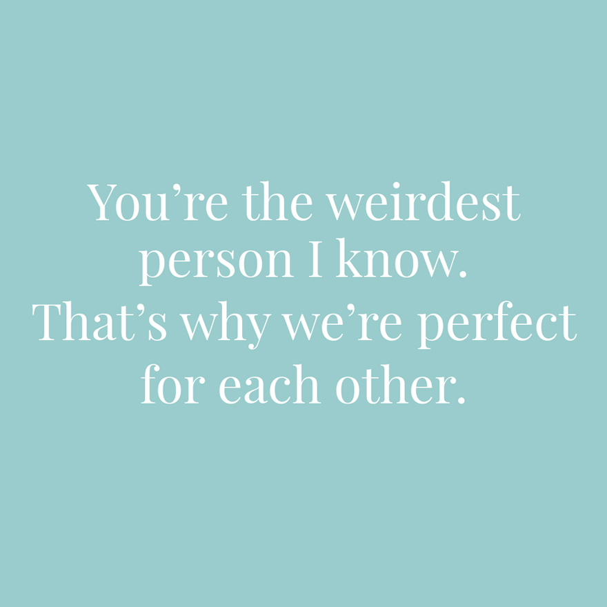 You're the weirdest person I know That's why we're perfect for each other   Confetti.co.uk