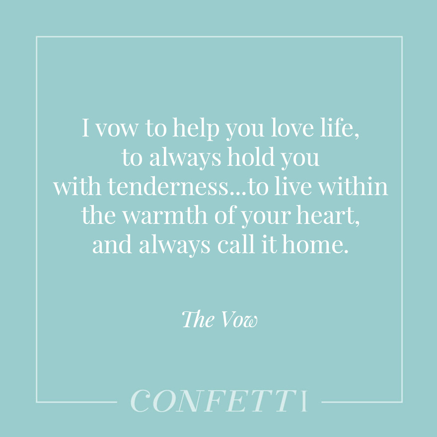 Ivowto help you love life, to always hold you with tenderness...to live withinthewarmth of your heart, and always call it home - The Vow | Confetti.co.uk